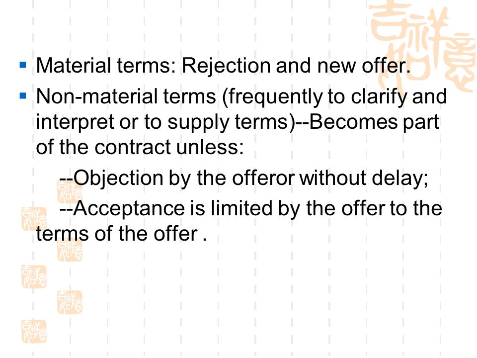 Material terms: Rejection and new offer. Non-material terms (frequently to clarify and interpret or to supply terms)--Becomes part of the contract unl