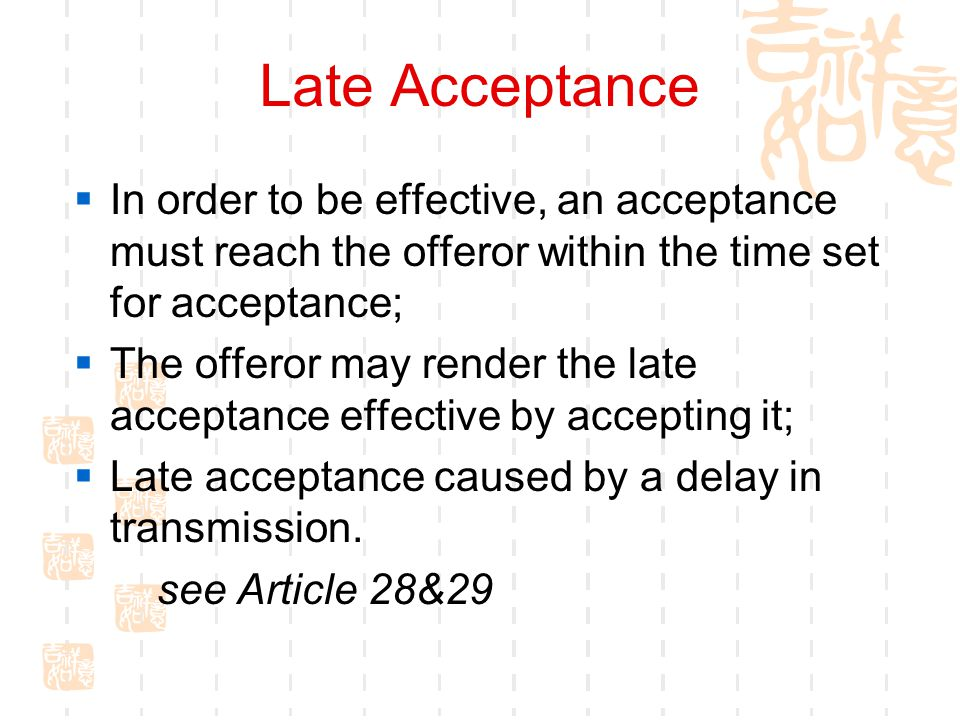 Late Acceptance In order to be effective, an acceptance must reach the offeror within the time set for acceptance; The offeror may render the late acc