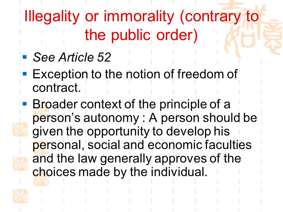 Illegality or immorality (contrary to the public order) See Article 52 Exception to the notion of freedom of contract. Broader context of the principl