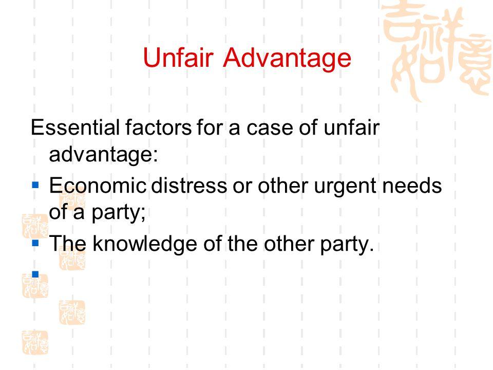 Unfair Advantage Essential factors for a case of unfair advantage: Economic distress or other urgent needs of a party; The knowledge of the other part