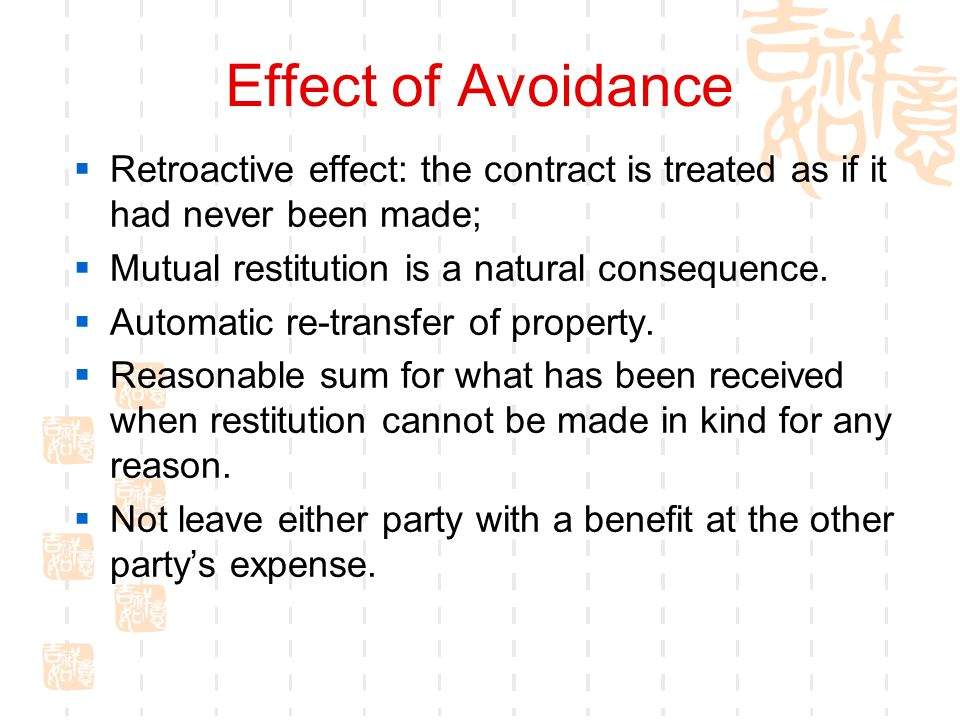 Effect of Avoidance Retroactive effect: the contract is treated as if it had never been made; Mutual restitution is a natural consequence. Automatic r