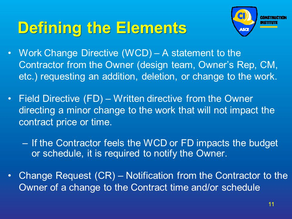 Defining the Elements Work Change Directive (WCD) – A statement to the Contractor from the Owner (design team, Owners Rep, CM, etc.) requesting an add
