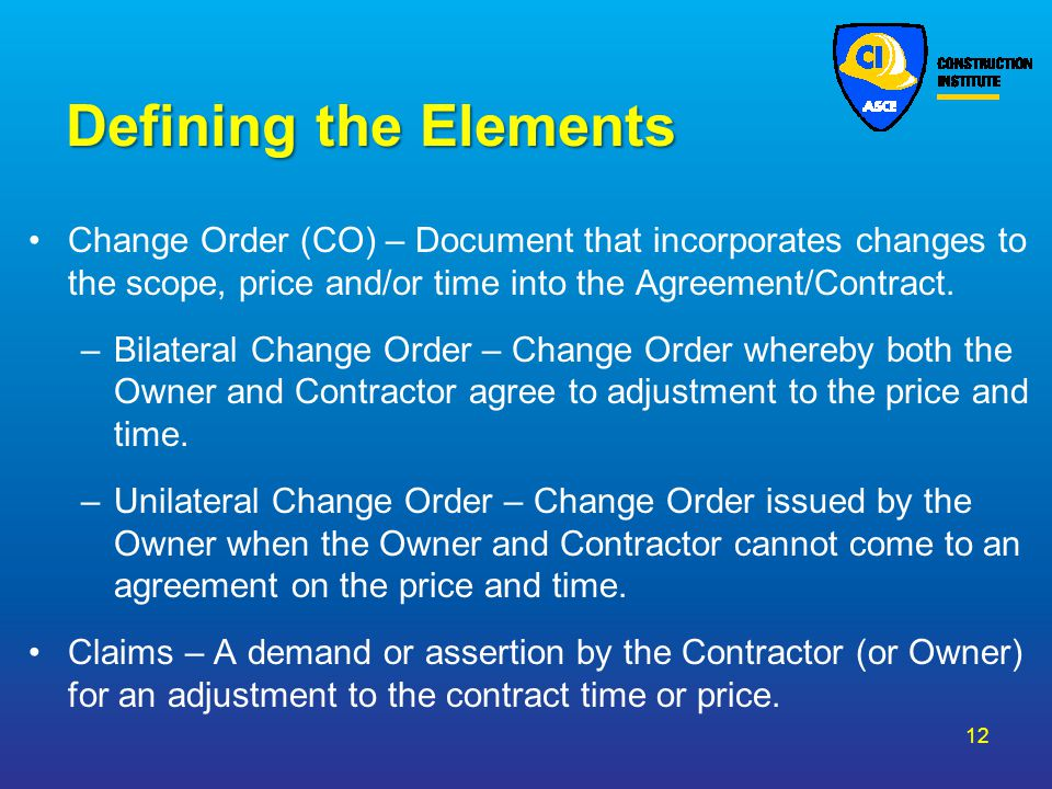 Defining the Elements Change Order (CO) – Document that incorporates changes to the scope, price and/or time into the Agreement/Contract. –Bilateral C
