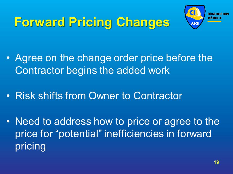 Forward Pricing Changes Agree on the change order price before the Contractor begins the added work Risk shifts from Owner to Contractor Need to addre