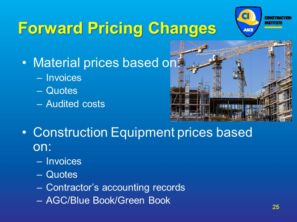 Forward Pricing Changes Material prices based on: –Invoices –Quotes –Audited costs Construction Equipment prices based on: –Invoices –Quotes –Contract