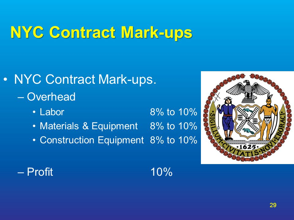 29 NYC Contract Mark-ups NYC Contract Mark-ups. –Overhead Labor 8% to 10% Materials & Equipment 8% to 10% Construction Equipment 8% to 10% –Profit10%