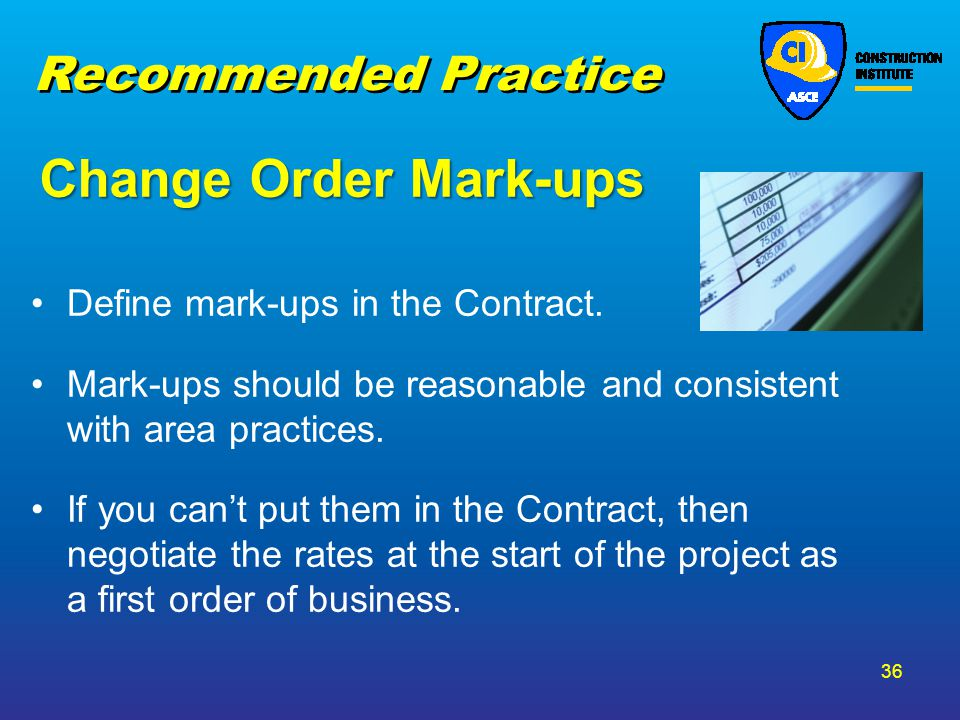 Change Order Mark-ups Define mark-ups in the Contract. Mark-ups should be reasonable and consistent with area practices. If you cant put them in the C
