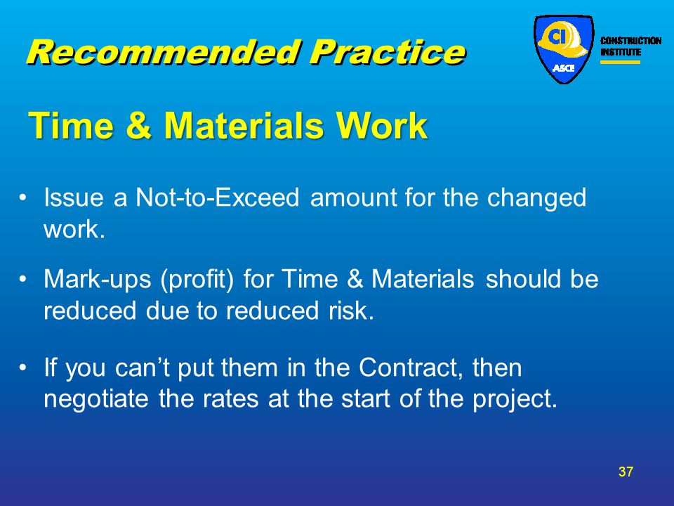 Time & Materials Work Issue a Not-to-Exceed amount for the changed work. Mark-ups (profit) for Time & Materials should be reduced due to reduced risk.