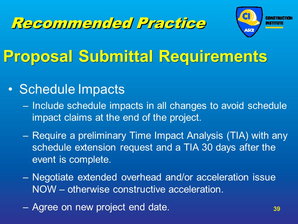 Proposal Submittal Requirements Schedule Impacts –Include schedule impacts in all changes to avoid schedule impact claims at the end of the project. –