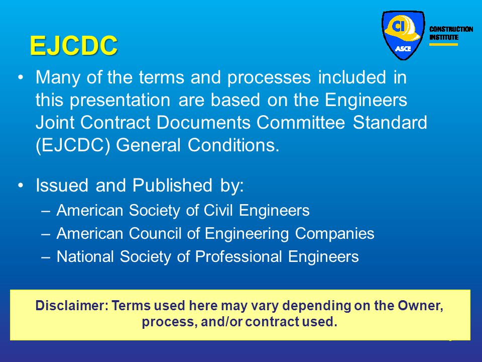 EJCDC Many of the terms and processes included in this presentation are based on the Engineers Joint Contract Documents Committee Standard (EJCDC) Gen