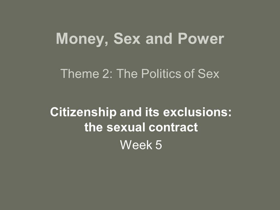 Money, Sex and Power Theme 2: The Politics of Sex Citizenship and its exclusions: the sexual contract Week 5