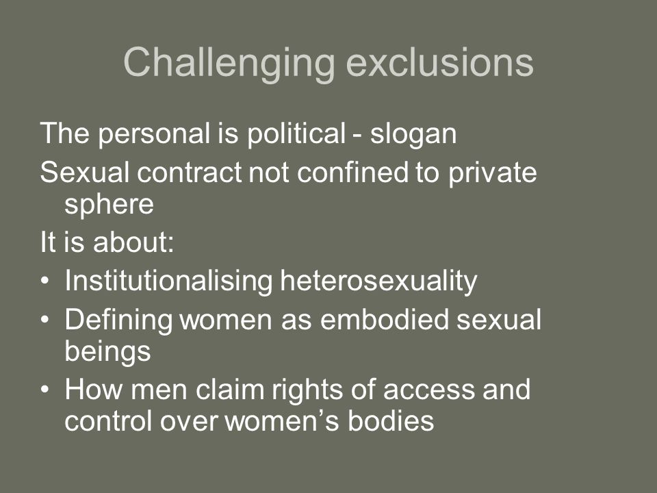 Challenging exclusions The personal is political - slogan Sexual contract not confined to private sphere It is about: Institutionalising heterosexuali