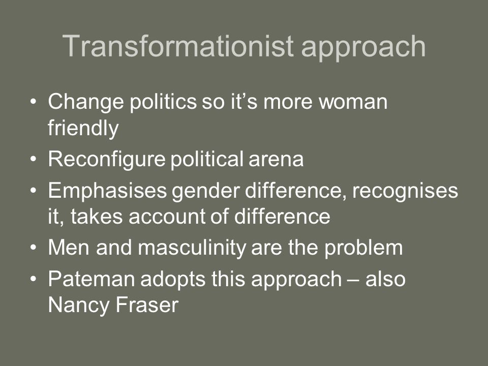 Transformationist approach Change politics so its more woman friendly Reconfigure political arena Emphasises gender difference, recognises it, takes a