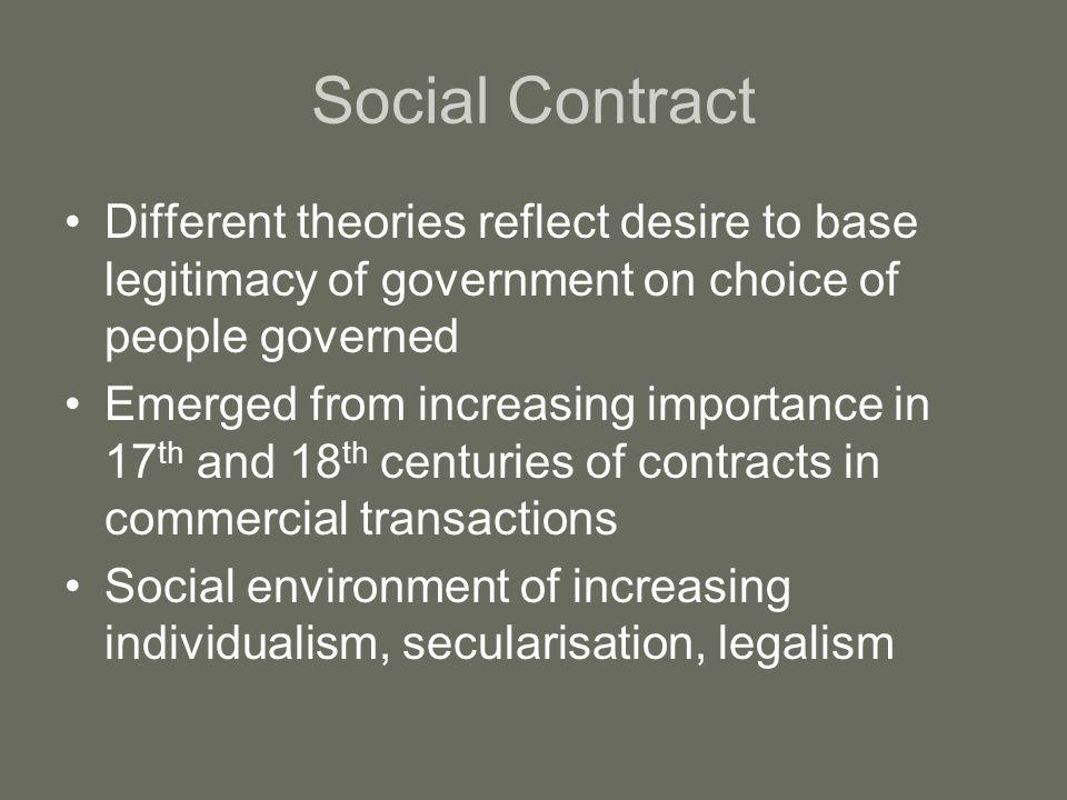 Social Contract Different theories reflect desire to base legitimacy of government on choice of people governed Emerged from increasing importance in