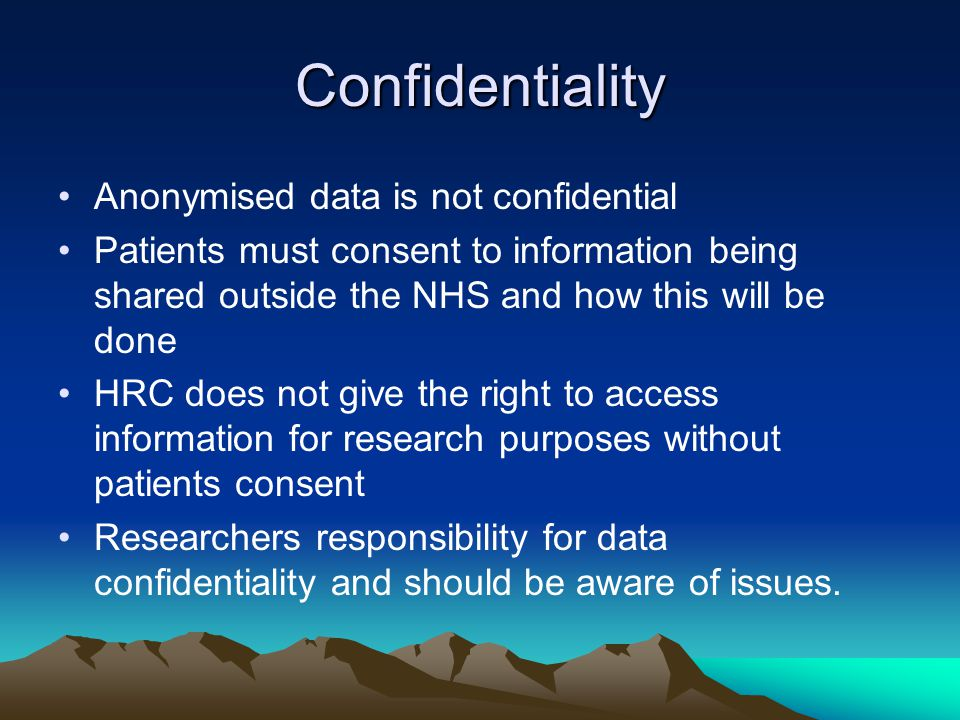 Confidentiality Anonymised data is not confidential Patients must consent to information being shared outside the NHS and how this will be done HRC does not give the right to access information for research purposes without patients consent Researchers responsibility for data confidentiality and should be aware of issues.