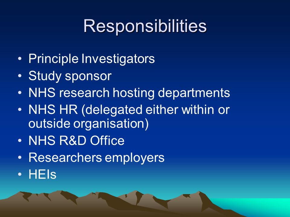Responsibilities Principle Investigators Study sponsor NHS research hosting departments NHS HR (delegated either within or outside organisation) NHS R&D Office Researchers employers HEIs