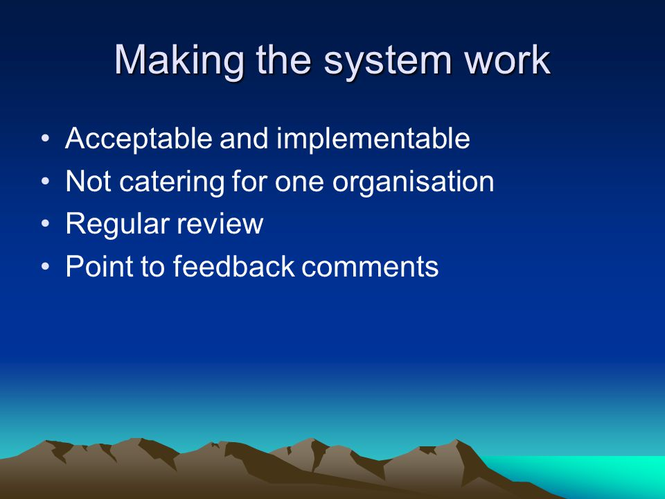 Making the system work Acceptable and implementable Not catering for one organisation Regular review Point to feedback comments