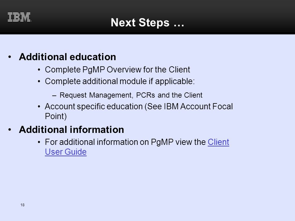 18 Next Steps … Additional education Complete PgMP Overview for the Client Complete additional module if applicable: –Request Management, PCRs and the