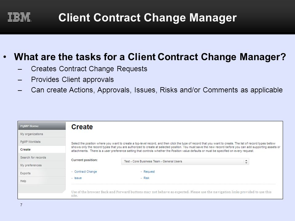 8 Workflow for a Client Contract Change Closure/ Completion Prepare contract change IBM Contract Change Manager Request Contract Change Client Contract Change Manager Qualification Legal Contract Support IBM Approval IBM PE Approve Release to Client IBM Contract Change Manager Execute contract change Client Approval Client Contract Change Manager IBM Contract Change Manager