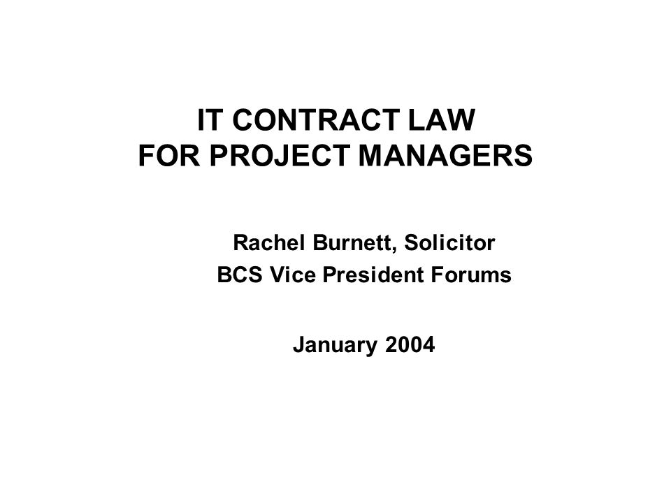 IT CONTRACT LAW FOR PROJECT MANAGERS Rachel Burnett, Solicitor BCS Vice President Forums January 2004
