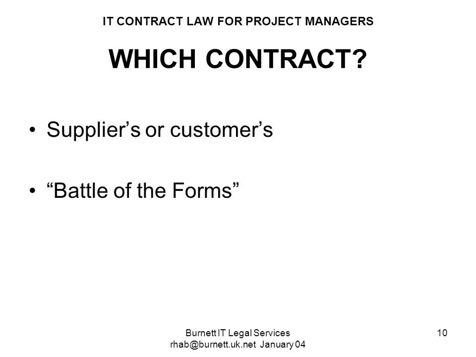 Burnett IT Legal Services rhab@burnett.uk.net January 04 10 IT CONTRACT LAW FOR PROJECT MANAGERS WHICH CONTRACT? Suppliers or customers Battle of the