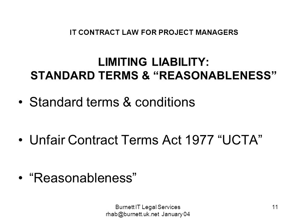 Burnett IT Legal Services rhab@burnett.uk.net January 04 11 IT CONTRACT LAW FOR PROJECT MANAGERS LIMITING LIABILITY: STANDARD TERMS & REASONABLENESS S