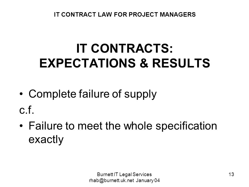 Burnett IT Legal Services rhab@burnett.uk.net January 04 13 IT CONTRACT LAW FOR PROJECT MANAGERS IT CONTRACTS: EXPECTATIONS & RESULTS Complete failure