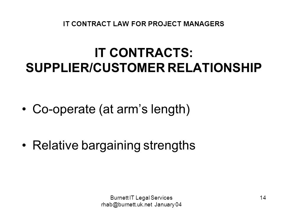 Burnett IT Legal Services rhab@burnett.uk.net January 04 14 IT CONTRACT LAW FOR PROJECT MANAGERS IT CONTRACTS: SUPPLIER/CUSTOMER RELATIONSHIP Co-opera