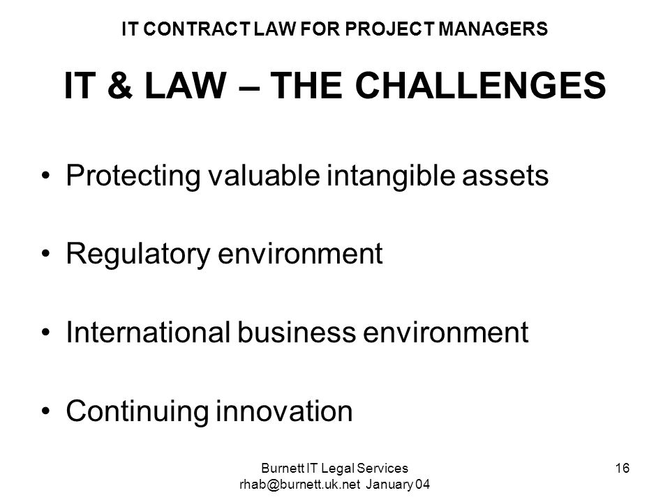 Burnett IT Legal Services rhab@burnett.uk.net January 04 16 IT CONTRACT LAW FOR PROJECT MANAGERS IT & LAW – THE CHALLENGES Protecting valuable intangi
