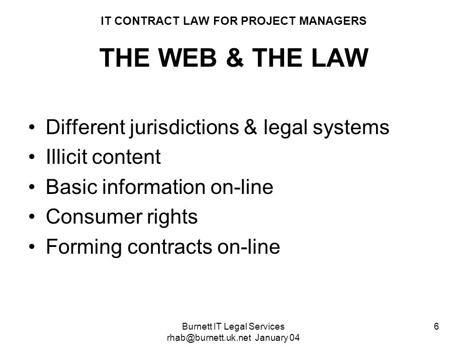 Burnett IT Legal Services rhab@burnett.uk.net January 04 6 IT CONTRACT LAW FOR PROJECT MANAGERS THE WEB & THE LAW Different jurisdictions & legal syst
