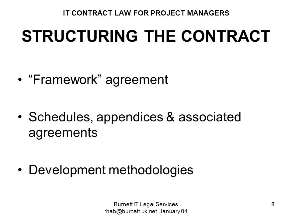 Burnett IT Legal Services rhab@burnett.uk.net January 04 8 IT CONTRACT LAW FOR PROJECT MANAGERS STRUCTURING THE CONTRACT Framework agreement Schedules