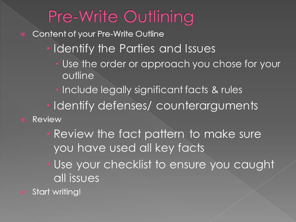 Content of your Pre-Write Outline Identify the Parties and Issues Use the order or approach you chose for your outline Include legally significant fac