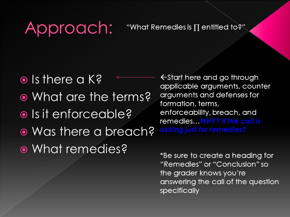Is there a K? What are the terms? Is it enforceable? Was there a breach? What remedies? What Remedies is entitled to? Start here and go through applic