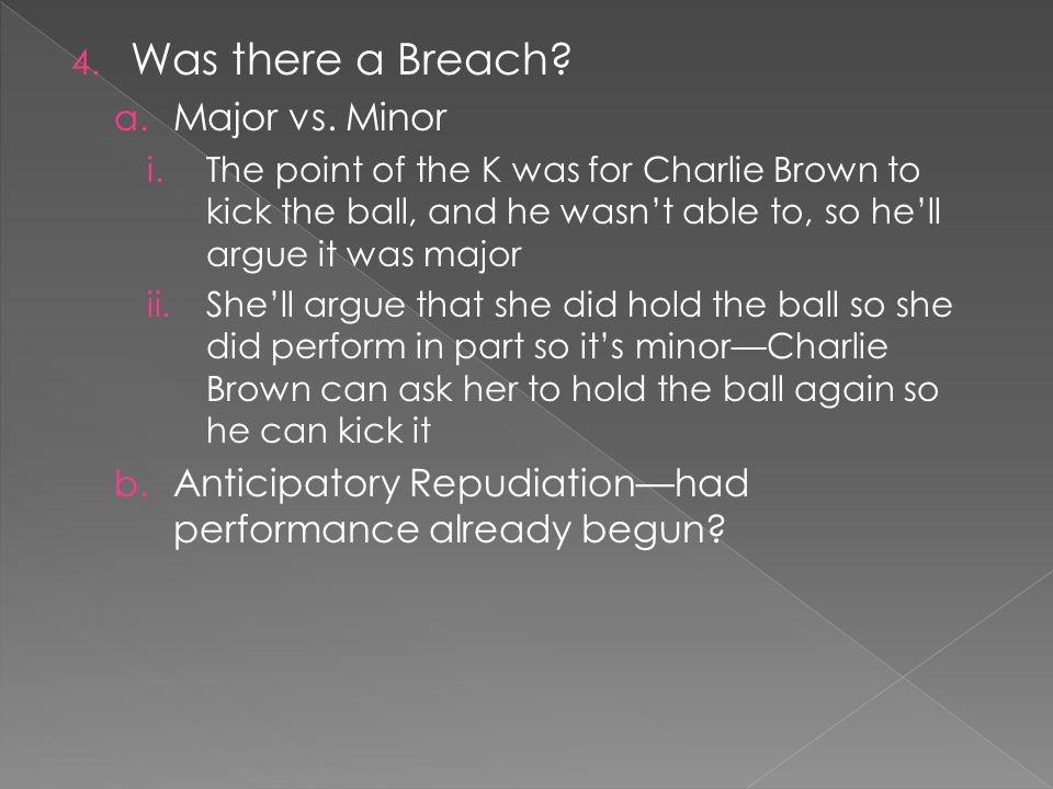 4. Was there a Breach? a. Major vs. Minor i.The point of the K was for Charlie Brown to kick the ball, and he wasnt able to, so hell argue it was majo