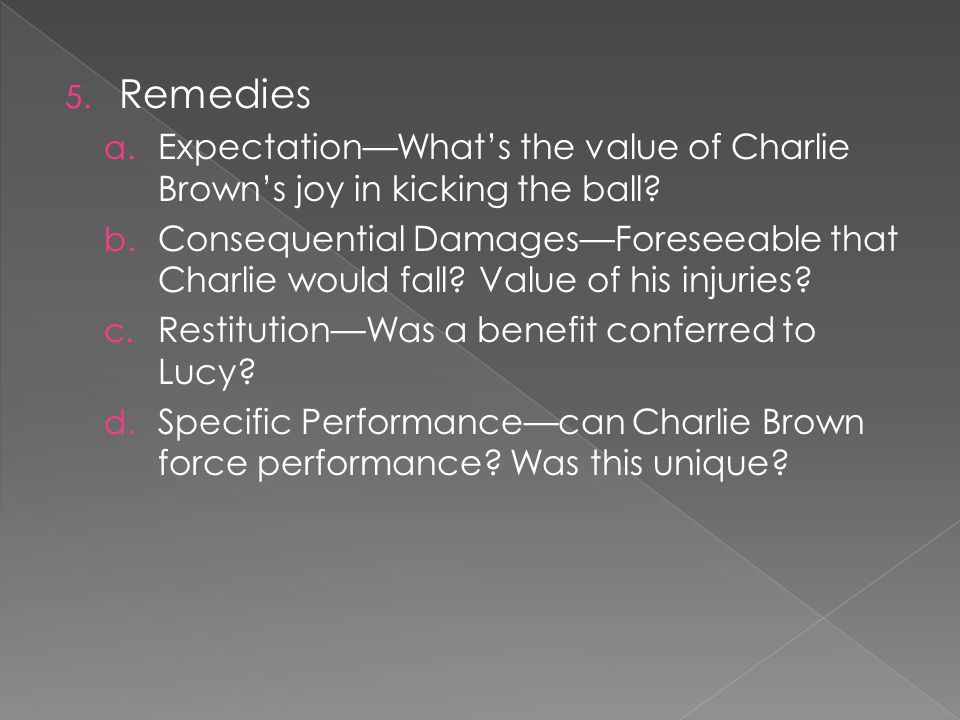 5. Remedies a. ExpectationWhats the value of Charlie Browns joy in kicking the ball? b. Consequential DamagesForeseeable that Charlie would fall? Valu