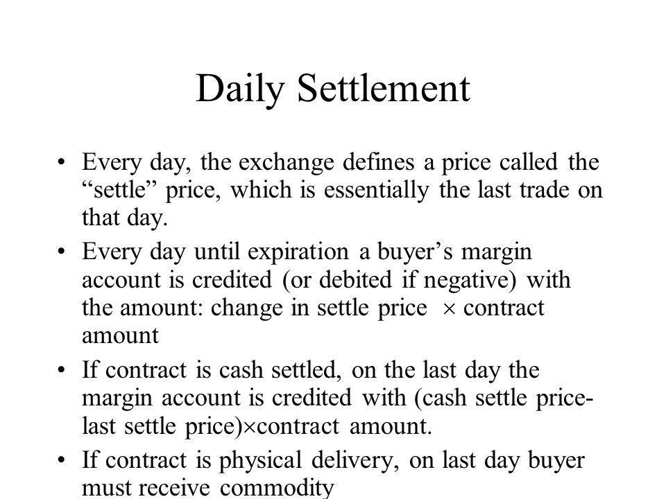 Daily Settlement Every day, the exchange defines a price called the settle price, which is essentially the last trade on that day.