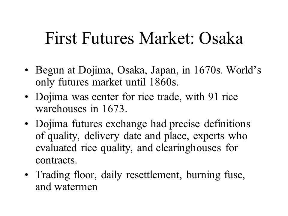 First Futures Market: Osaka Begun at Dojima, Osaka, Japan, in 1670s.