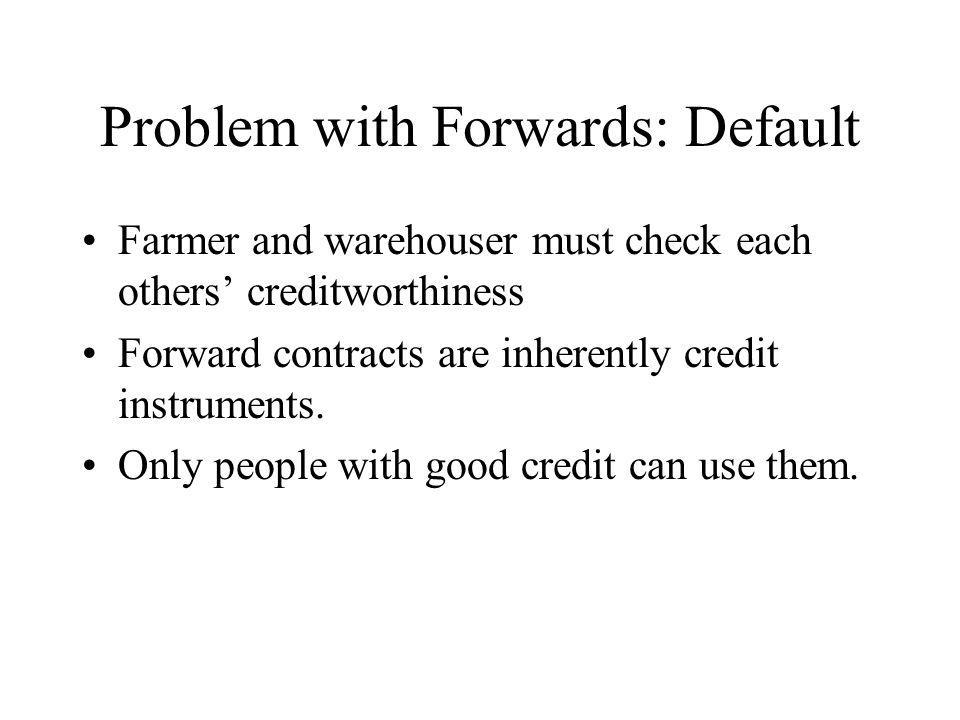 Problem with Forwards: Default Farmer and warehouser must check each others creditworthiness Forward contracts are inherently credit instruments.