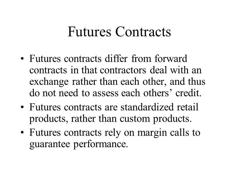 Futures Contracts Futures contracts differ from forward contracts in that contractors deal with an exchange rather than each other, and thus do not need to assess each others credit.