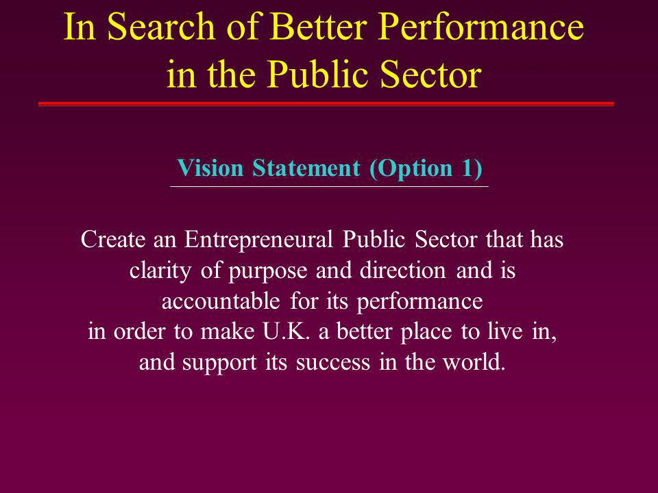 In Search of Better Performance in the Public Sector Create an Entrepreneural Public Sector that makes a distinction between Steering and Rowing in order to make U.K.