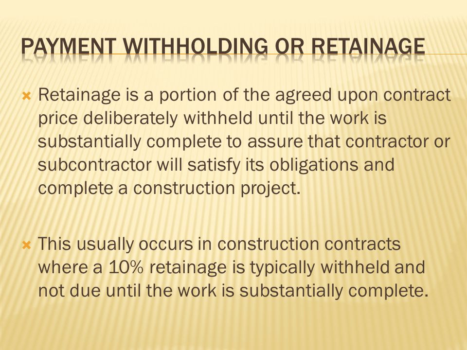 Retainage is a portion of the agreed upon contract price deliberately withheld until the work is substantially complete to assure that contractor or s