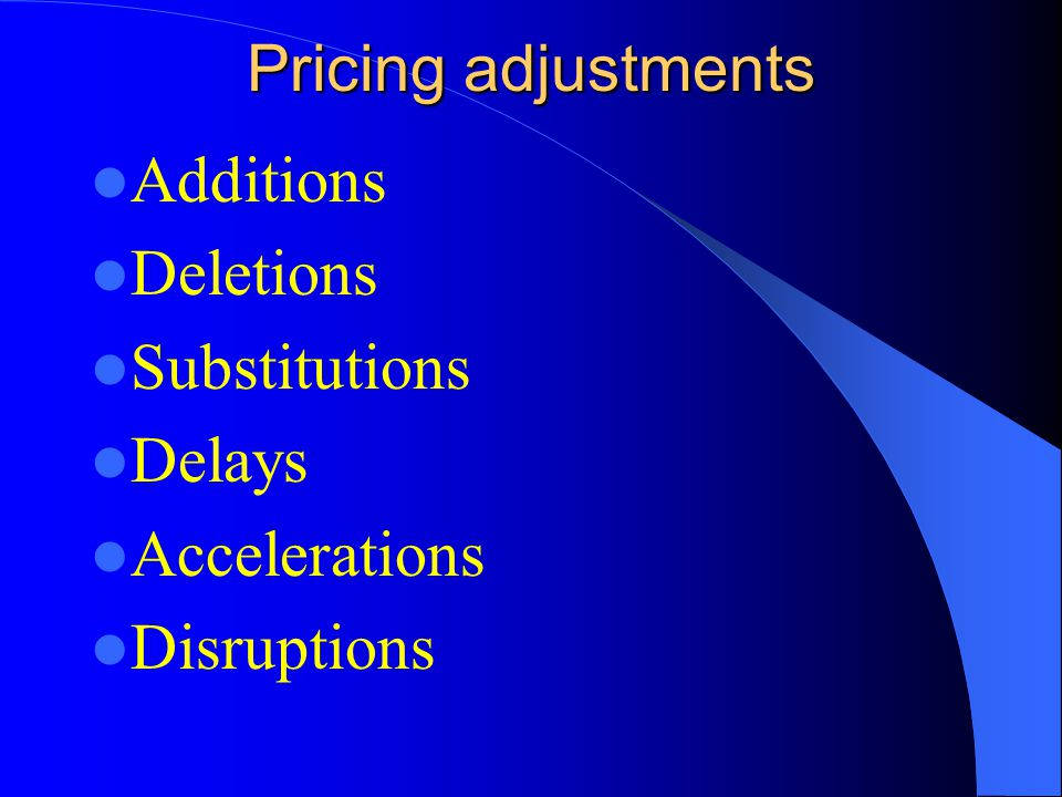 Pricing adjustments Additions Deletions Substitutions Delays Accelerations Disruptions