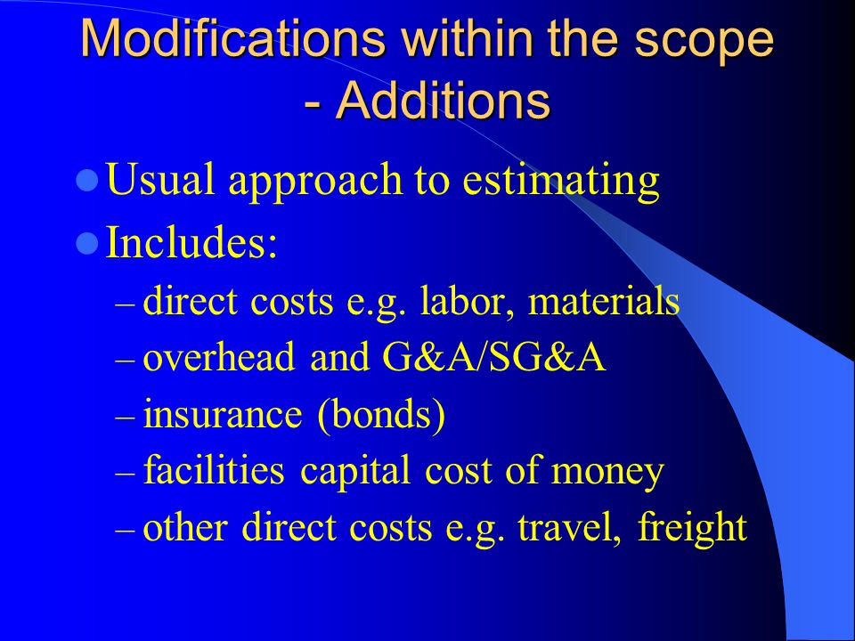 Modifications within the scope - Additions Usual approach to estimating Includes: – direct costs e.g.