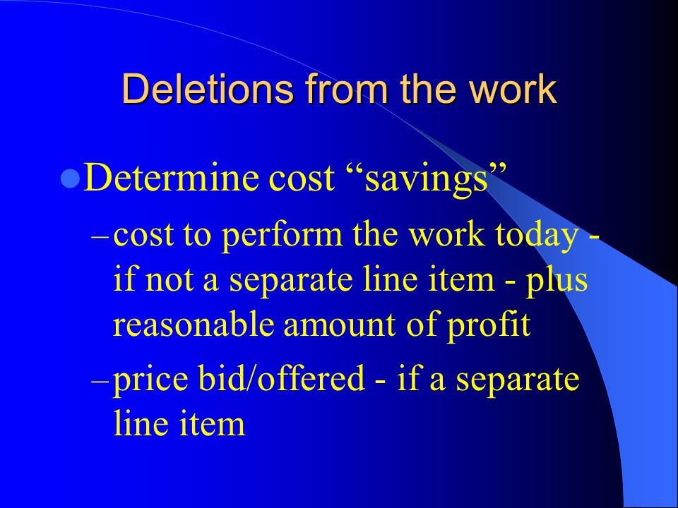 Deletions from the work Determine cost savings – cost to perform the work today - if not a separate line item - plus reasonable amount of profit – price bid/offered - if a separate line item