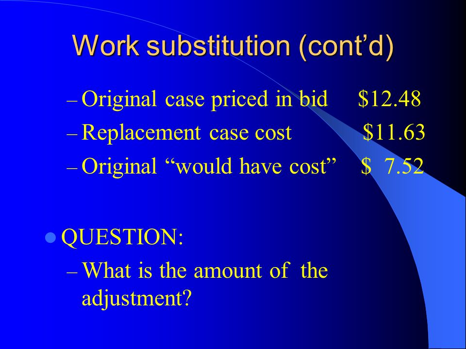 Work substitution (contd) – Original case priced in bid $12.48 – Replacement case cost $11.63 – Original would have cost $ 7.52 QUESTION: – What is the amount of the adjustment