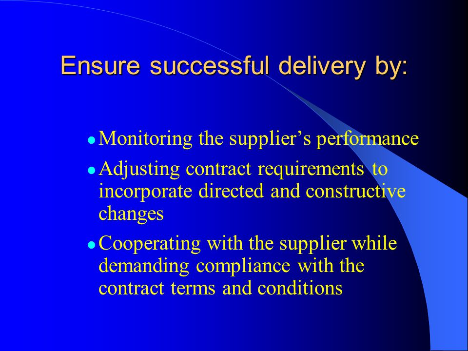 Ensure successful delivery by: Monitoring the suppliers performance Adjusting contract requirements to incorporate directed and constructive changes Cooperating with the supplier while demanding compliance with the contract terms and conditions