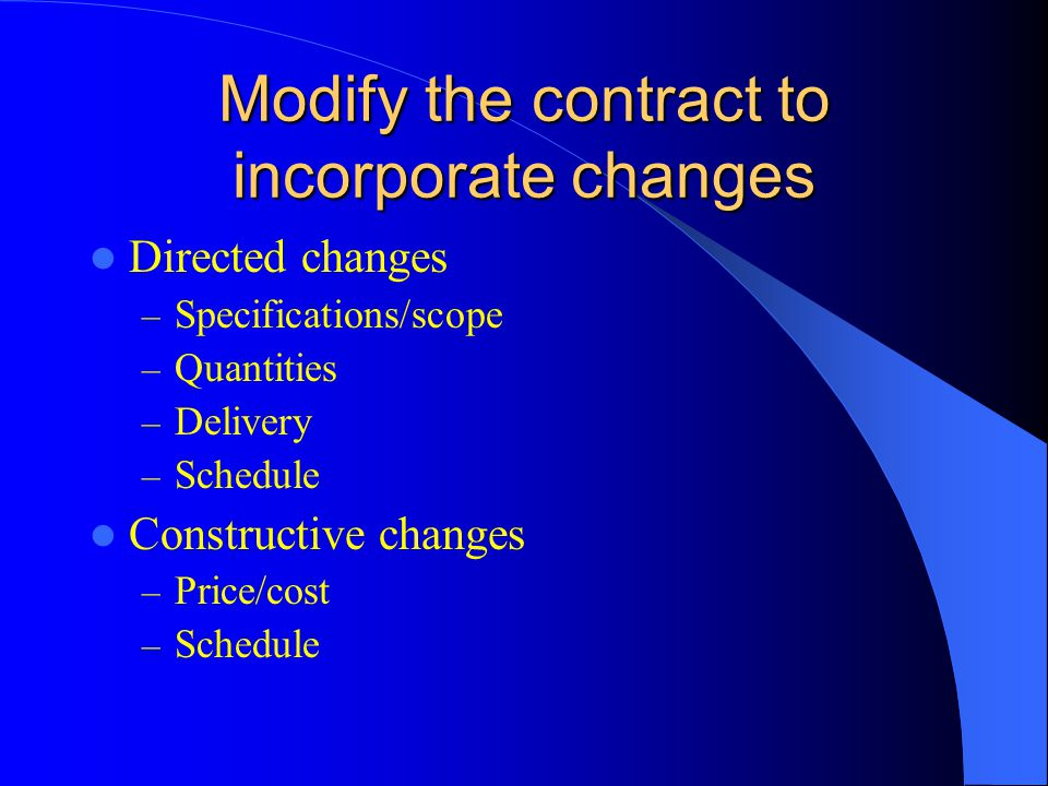 Modify the contract to incorporate changes Directed changes – Specifications/scope – Quantities – Delivery – Schedule Constructive changes – Price/cost – Schedule
