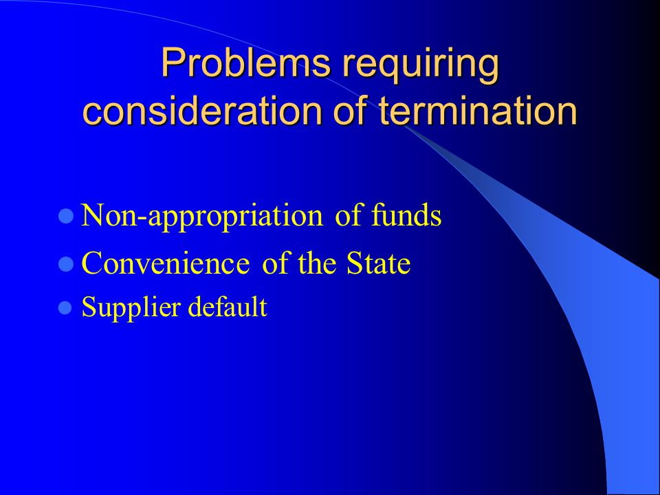 Problems requiring consideration of termination Non-appropriation of funds Convenience of the State Supplier default