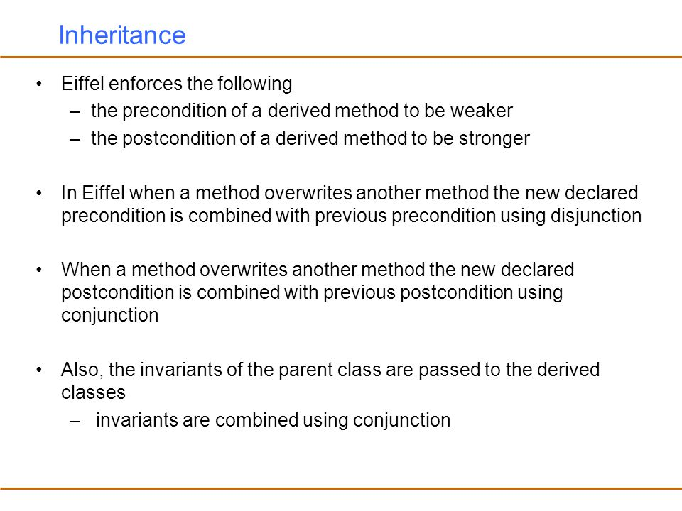 Inheritance Eiffel enforces the following –the precondition of a derived method to be weaker –the postcondition of a derived method to be stronger In Eiffel when a method overwrites another method the new declared precondition is combined with previous precondition using disjunction When a method overwrites another method the new declared postcondition is combined with previous postcondition using conjunction Also, the invariants of the parent class are passed to the derived classes – invariants are combined using conjunction