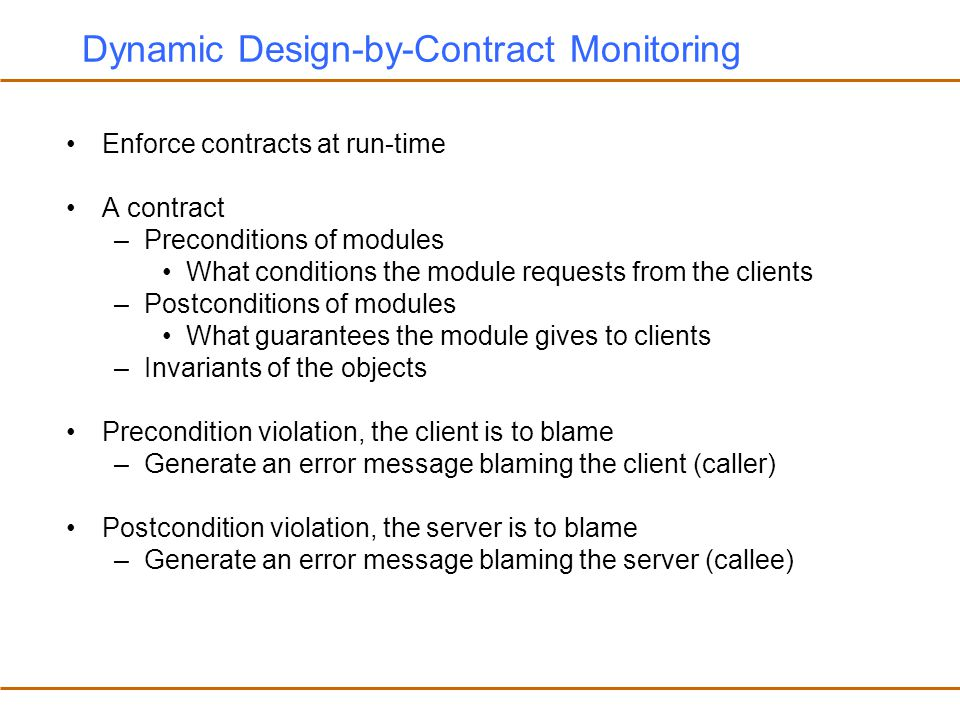 Dynamic Design-by-Contract Monitoring Enforce contracts at run-time A contract –Preconditions of modules What conditions the module requests from the clients –Postconditions of modules What guarantees the module gives to clients –Invariants of the objects Precondition violation, the client is to blame –Generate an error message blaming the client (caller) Postcondition violation, the server is to blame –Generate an error message blaming the server (callee)